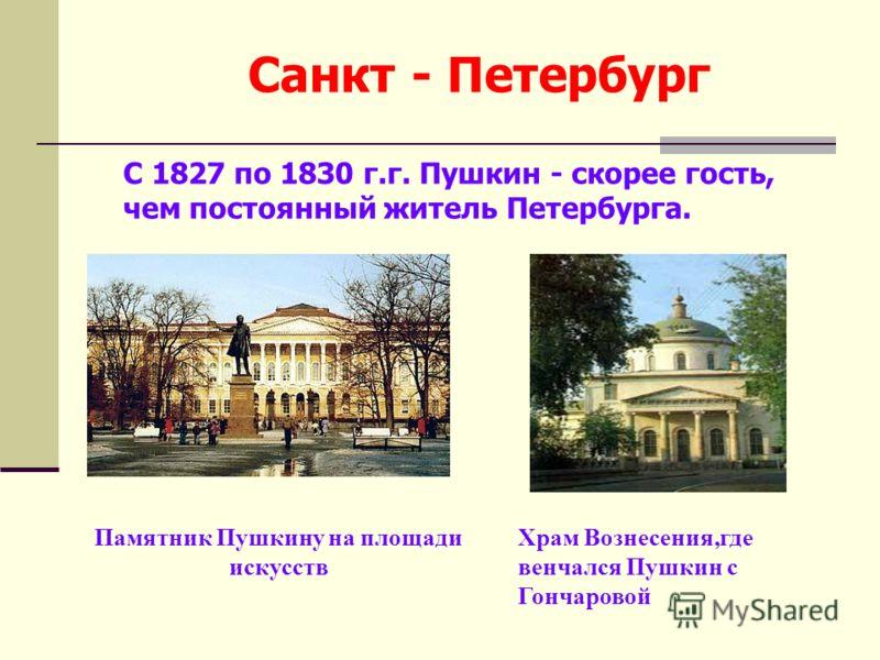 Санкт - Петербург Памятник Пушкину на площади искусств Храм Вознесения,где венчался Пушкин с Гончаровой С 1827 по 1830 г.г. Пушкин - скорее гость, чем постоянный житель Петербурга.