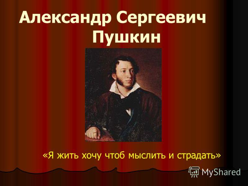 Александр Сергеевич Пушкин «Я жить хочу чтоб мыслить и страдать»