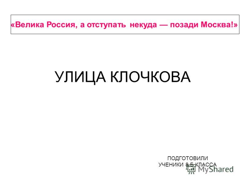 УЛИЦА КЛОЧКОВА ПОДГОТОВИЛИ УЧЕНИКИ 8 Б КЛАССА «Велика Россия, а отступать некуда позади Москва!»