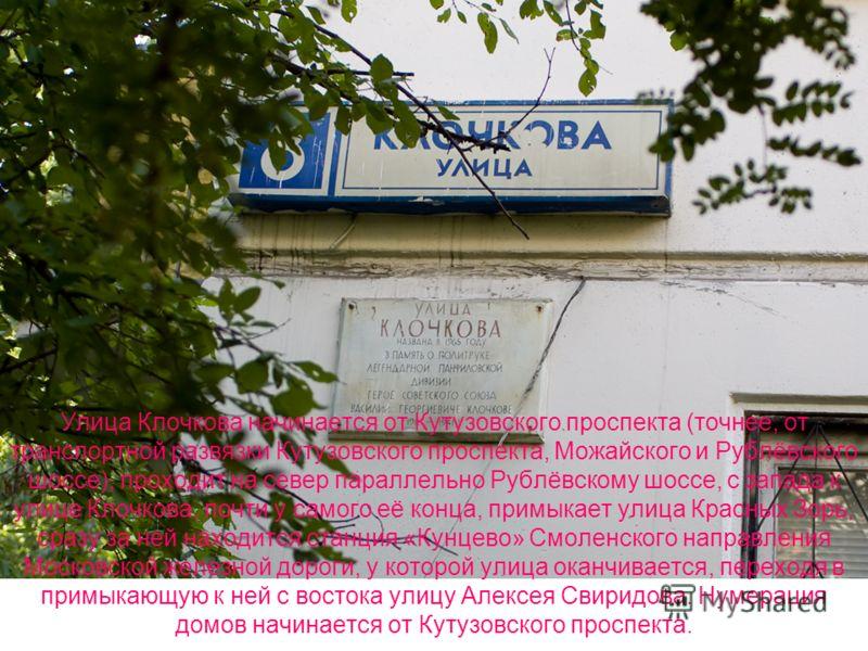 Улица Клочкова начинается от Кутузовского проспекта (точнее, от транспортной развязки Кутузовского проспекта, Можайского и Рублёвского шоссе), проходит на север параллельно Рублёвскому шоссе, с запада к улице Клочкова, почти у самого её конца, примык