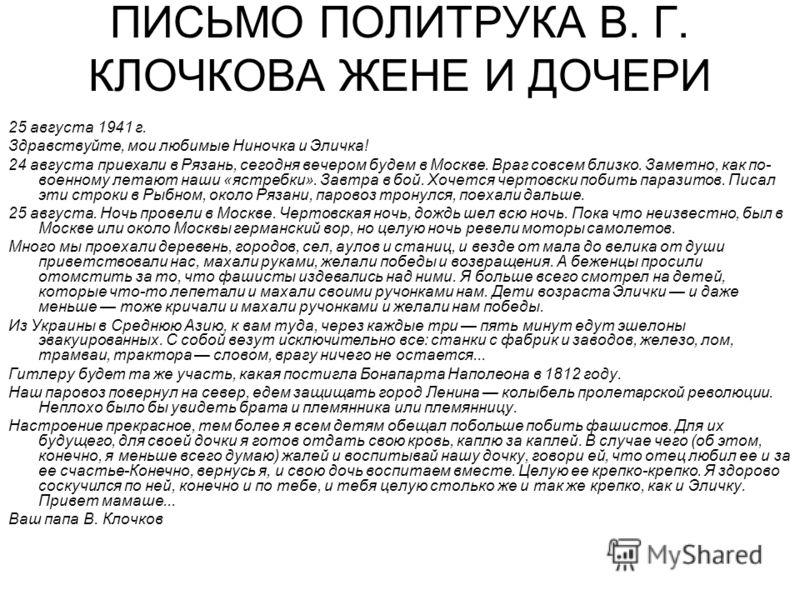 ПИСЬМО ПОЛИТРУКА В. Г. КЛОЧКОВА ЖЕНЕ И ДОЧЕРИ 25 августа 1941 г. Здравствуйте, мои любимые Ниночка и Эличка! 24 августа приехали в Рязань, сегодня вечером будем в Москве. Враг совсем близко. Заметно, как по- военному летают наши «ястребки». Завтра в