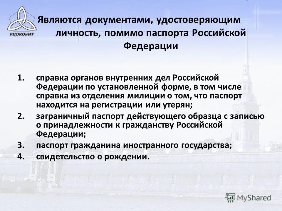 Являются документами, удостоверяющим личность, помимо паспорта Российской Федерации 1.справка органов внутренних дел Российской Федерации по установленной форме, в том числе справка из отделения милиции о том, что паспорт находится на регистрации или