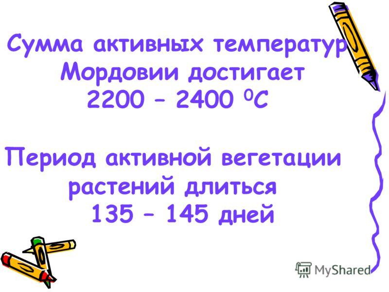 Сумма активных температур Мордовии достигает 2200 – 2400 0 С Период активной вегетации растений длиться 135 – 145 дней
