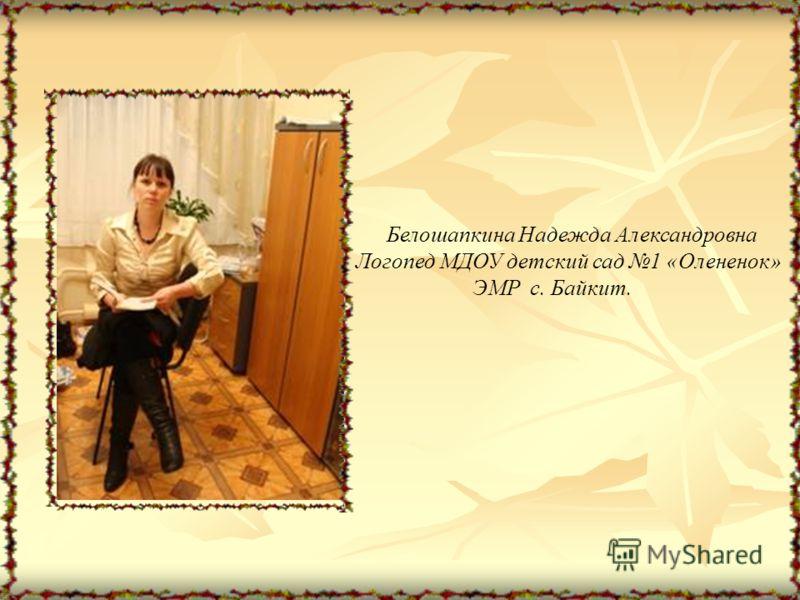 Белошапкина Надежда Александровна Логопед МДОУ детский сад 1 «Олененок» ЭМР с. Байкит.