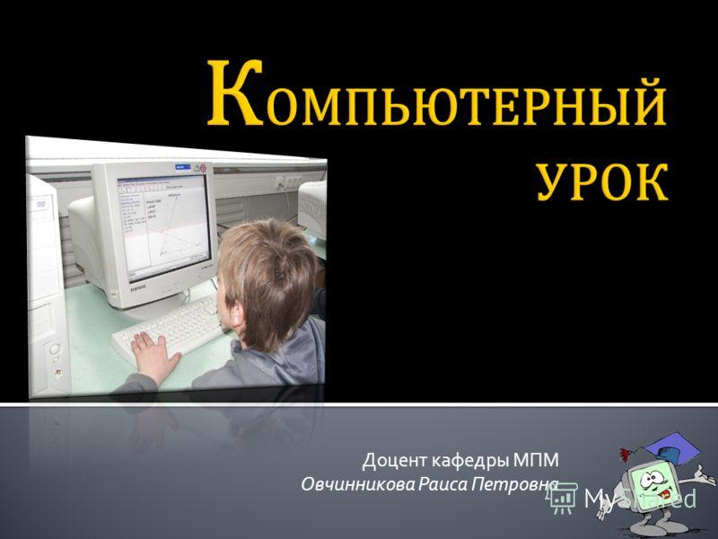 Доцент кафедры МПМ Овчинникова Раиса Петровна