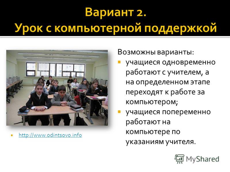 Возможны варианты: учащиеся одновременно работают с учителем, а на определенном этапе переходят к работе за компьютером; учащиеся попеременно работают на компьютере по указаниям учителя. http://www.odintsovo.info