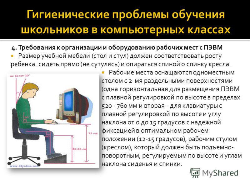 4. Требования к организации и оборудованию рабочих мест с ПЭВМ Размер учебной мебели (стол и стул) должен соответствовать росту ребенка. сидеть прямо (не сутулясь) и опираться спиной о спинку кресла. Рабочие места оснащаются одноместным столом с 2-мя