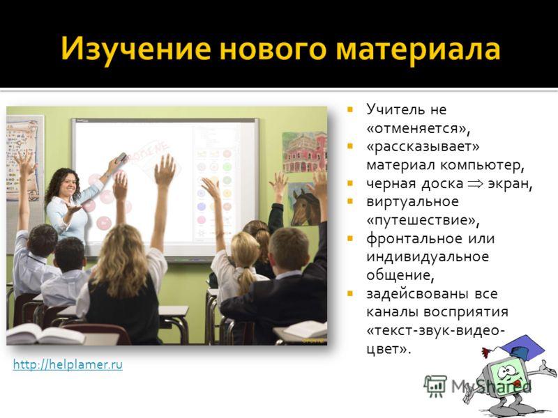 Учитель не «отменяется», «рассказывает» материал компьютер, черная доска экран, виртуальное «путешествие», фронтальное или индивидуальное общение, задейсвованы все каналы восприятия «текст-звук-видео- цвет». http://helplamer.ru