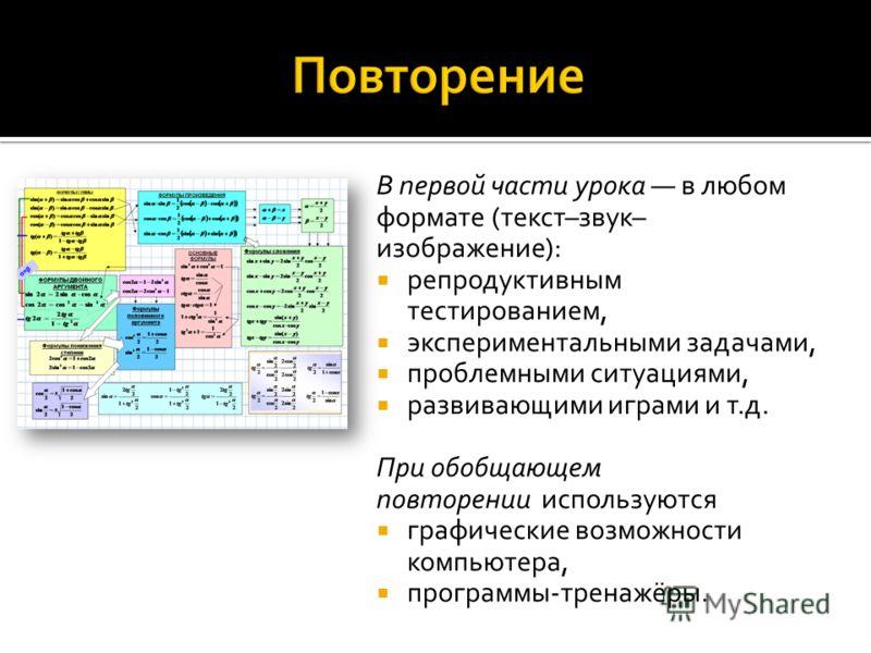 В первой части урока в любом формате (текст–звук– изображение): репродуктивным тестированием, экспериментальными задачами, проблемными ситуациями, развивающими играми и т.д. При обобщающем повторении используются графические возможности компьютера, п