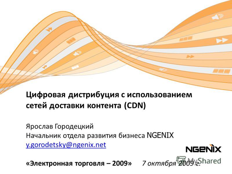 Цифровая дистрибуция с использованием сетей доставки контента (CDN) Ярослав Городецкий Начальник отдела развития бизнеса NGENIX y.gorodetsky@ngenix.net «Электронная торговля – 2009» 7 октября 2009 г. y.gorodetsky@ngenix.net