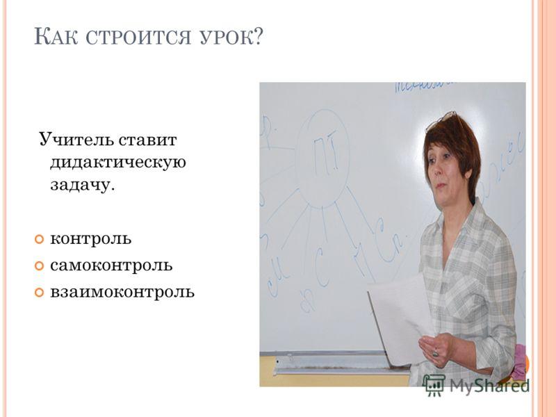 К АК СТРОИТСЯ УРОК ? Учитель ставит дидактическую задачу. контроль самоконтроль взаимоконтроль
