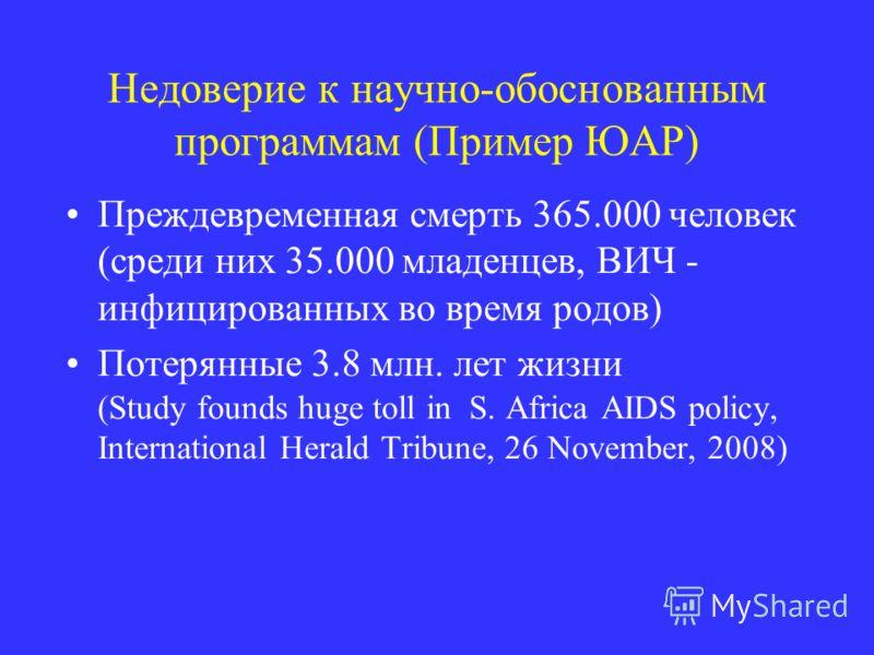 Недоверие к научно-обоснованным программам (Пример ЮАР) Преждевременная смерть 365.000 человек (среди них 35.000 младенцев, ВИЧ - инфицированных во время родов) Потерянные 3.8 млн. лет жизни (Study founds huge toll in S. Africa AIDS policy, Internati