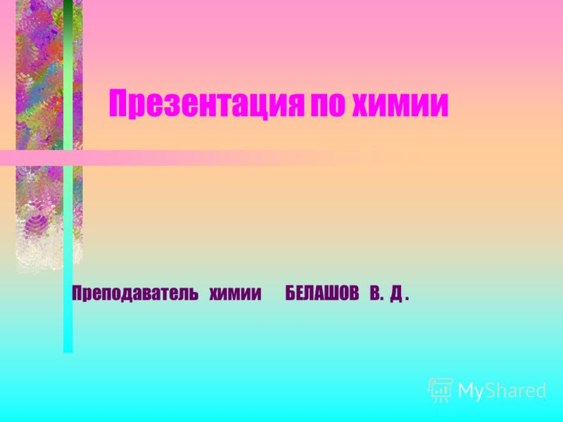 Презентация по химии Преподаватель химии БЕЛАШОВ В. Д.