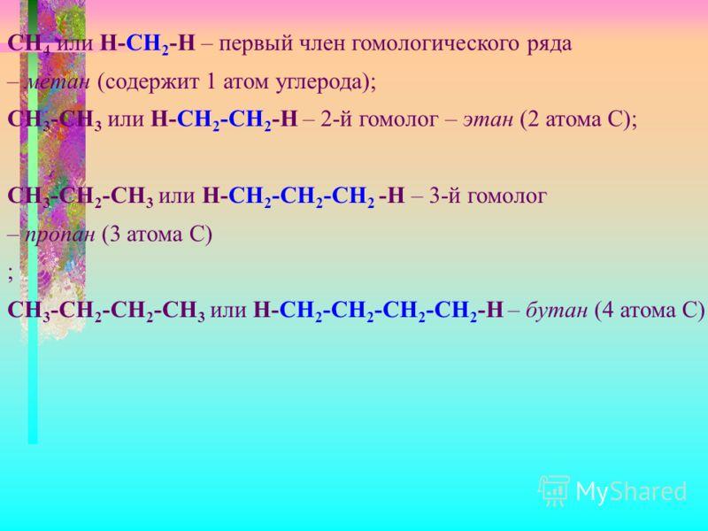 CH 4 или Н-СН 2 -Н – первый член гомологического ряда – метан (содержит 1 атом углерода); CH 3 -CH 3 или Н-СН 2 -СН 2 -Н – 2-й гомолог – этан (2 атома С); CH 3 -CH 2 -CH 3 или Н-СН 2 -СН 2 -СН 2 -Н – 3-й гомолог – пропан (3 атома С) ; CH 3 -CH 2 -CH