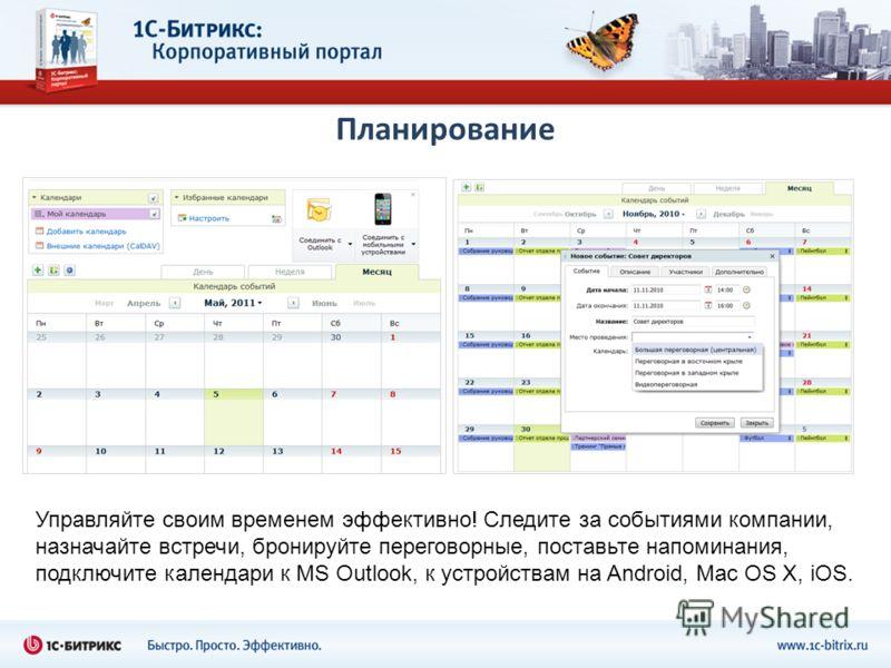 Планирование Управляйте своим временем эффективно! Следите за событиями компании, назначайте встречи, бронируйте переговорные, поставьте напоминания, подключите календари к MS Outlook, к устройствам на Android, Mac OS X, iOS.