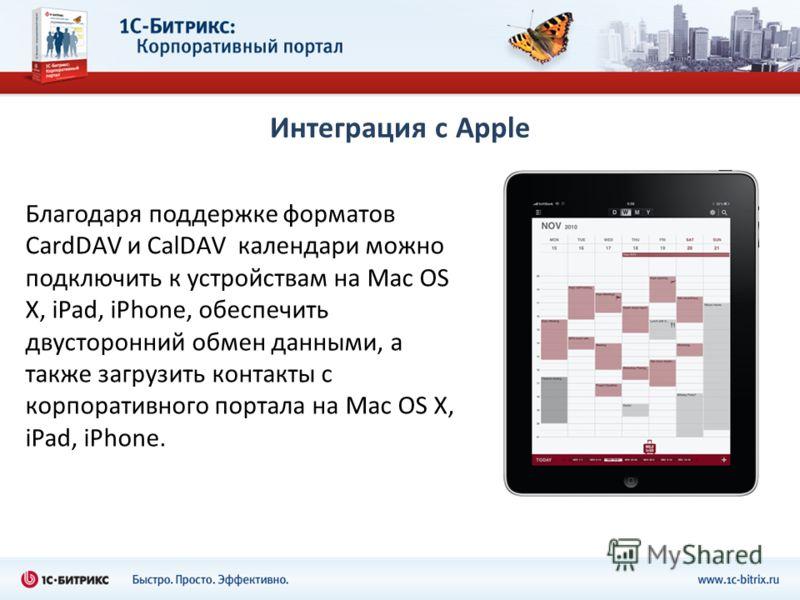 Интеграция с Apple Благодаря поддержке форматов CardDAV и CalDAV календари можно подключить к устройствам на Mac OS X, iPad, iPhone, обеспечить двусторонний обмен данными, а также загрузить контакты с корпоративного портала на Mac OS X, iPad, iPhone.