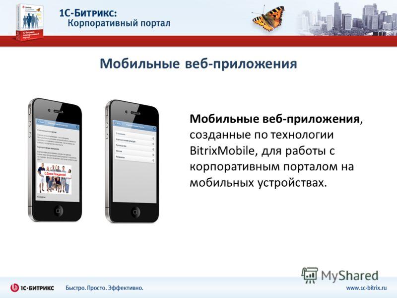 Мобильные веб-приложения, созданные по технологии BitrixMobile, для работы с корпоративным порталом на мобильных устройствах.