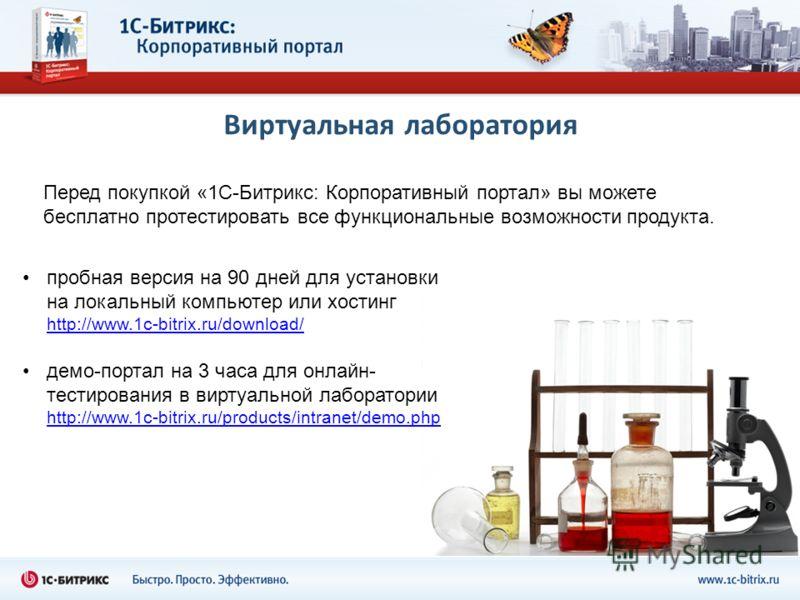 Виртуальная лаборатория пробная версия на 90 дней для установки на локальный компьютер или хостинг http://www.1c-bitrix.ru/download/ http://www.1c-bitrix.ru/download/ демо-портал на 3 часа для онлайн- тестирования в виртуальной лаборатории http://www
