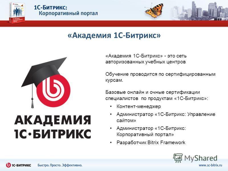 «Академия 1С-Битрикс» - это сеть авторизованных учебных центров Обучение проводится по сертифицированным курсам. Базовые онлайн и очные сертификации специалистов по продуктам «1С-Битрикс»: Контент-менеджер Администратор «1С-Битрикс: Управление сайтом
