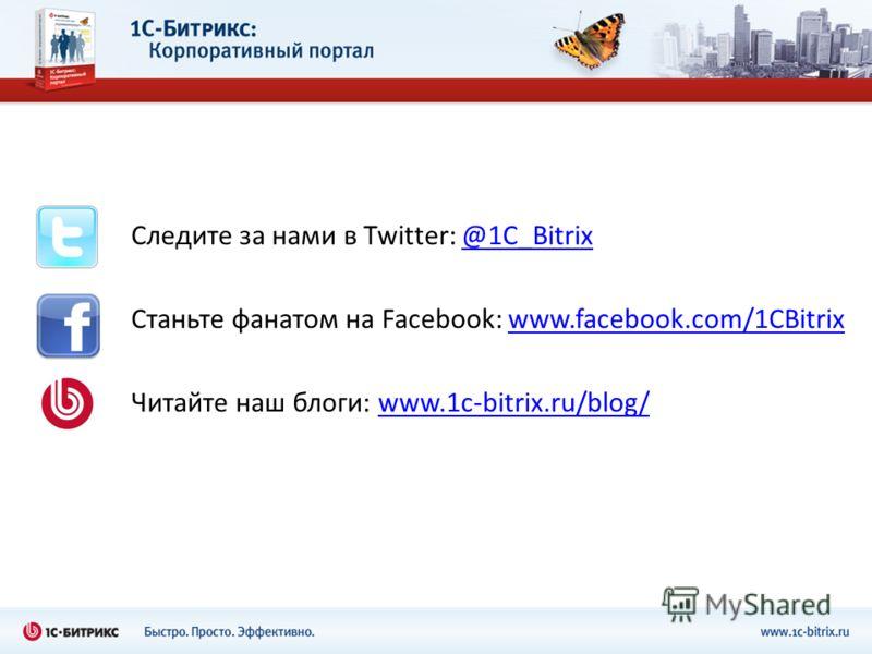 Следите за нами в Twitter: @1C_Bitrix@1C_Bitrix Станьте фанатом на Facebook: www.facebook.com/1CBitrixwww.facebook.com/1CBitrix Читайте наш блоги: www.1c-bitrix.ru/blog/www.1c-bitrix.ru/blog/