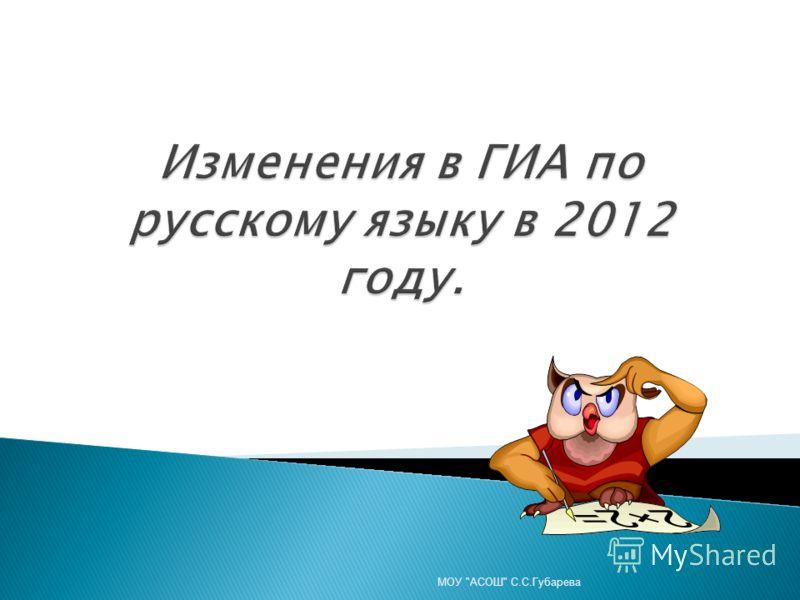 Изменения в ГИА по русскому языку в 2012 году. МОУ АСОШ С.С.Губарева