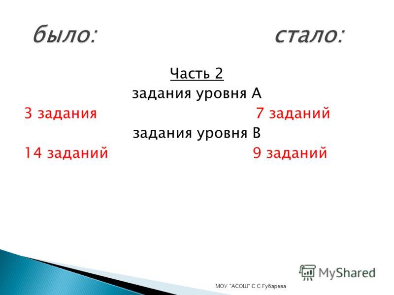 Часть 2 задания уровня А 3 задания 7 заданий задания уровня В 14 заданий 9 заданий МОУ АСОШ С.С.Губарева