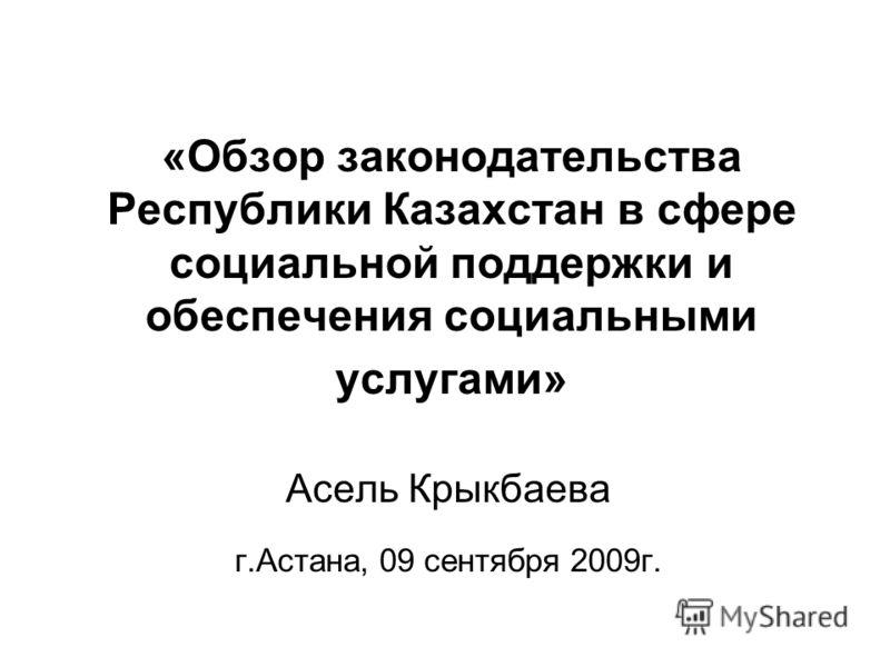 «Обзор законодательства Республики Казахстан в сфере социальной поддержки и обеспечения социальными услугами» Асель Крыкбаева г.Астана, 09 сентября 2009г.