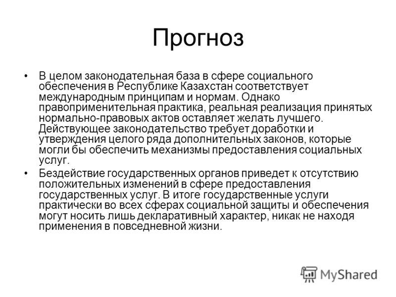 Прогноз В целом законодательная база в сфере социального обеспечения в Республике Казахстан соответствует международным принципам и нормам. Однако правоприменительная практика, реальная реализация принятых нормально-правовых актов оставляет желать лу