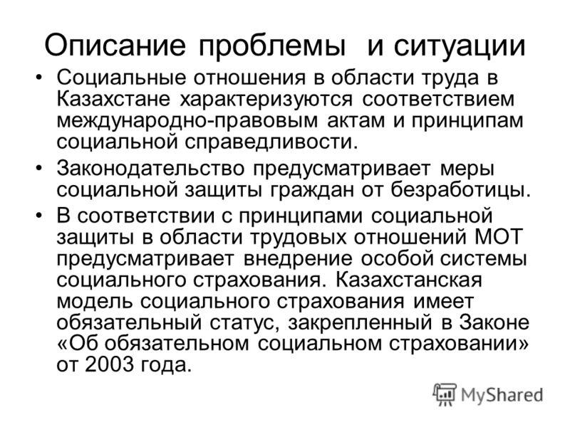 Описание проблемы и ситуации Социальные отношения в области труда в Казахстане характеризуются соответствием международно-правовым актам и принципам социальной справедливости. Законодательство предусматривает меры социальной защиты граждан от безрабо