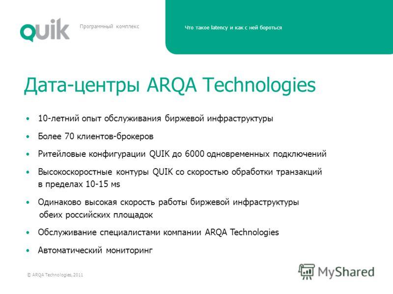 Что такое latency и как с ней бороться © ARQA Technologies, 2011 Программный комплекс Дата-центры ARQA Technologies 10-летний опыт обслуживания биржевой инфраструктуры Более 70 клиентов-брокеров Ритейловые конфигурации QUIK до 6000 одновременных подк
