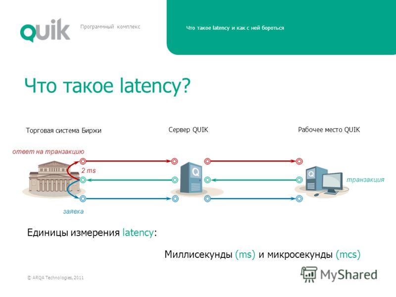 Что такое latency и как с ней бороться © ARQA Technologies, 2011 Программный комплекс Что такое latency? Торговая система Биржи ответ на транзакцию Рабочее место QUIK заявка Сервер QUIK транзакция Единицы измерения latency: Миллисекунды (ms) и микрос