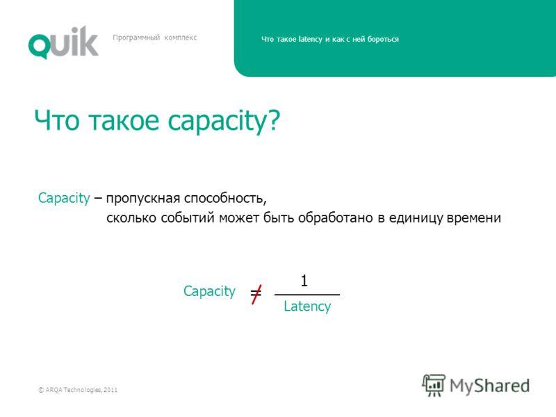 Что такое latency и как с ней бороться © ARQA Technologies, 2011 Программный комплекс Что такое capacity? Capacity – пропускная способность, сколько событий может быть обработано в единицу времени Latency Capacity = 1