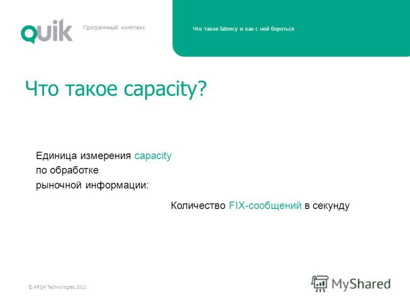 Что такое latency и как с ней бороться © ARQA Technologies, 2011 Программный комплекс Что такое capacity? Количество FIX-сообщений в секунду Единица измерения capacity по обработке рыночной информации: