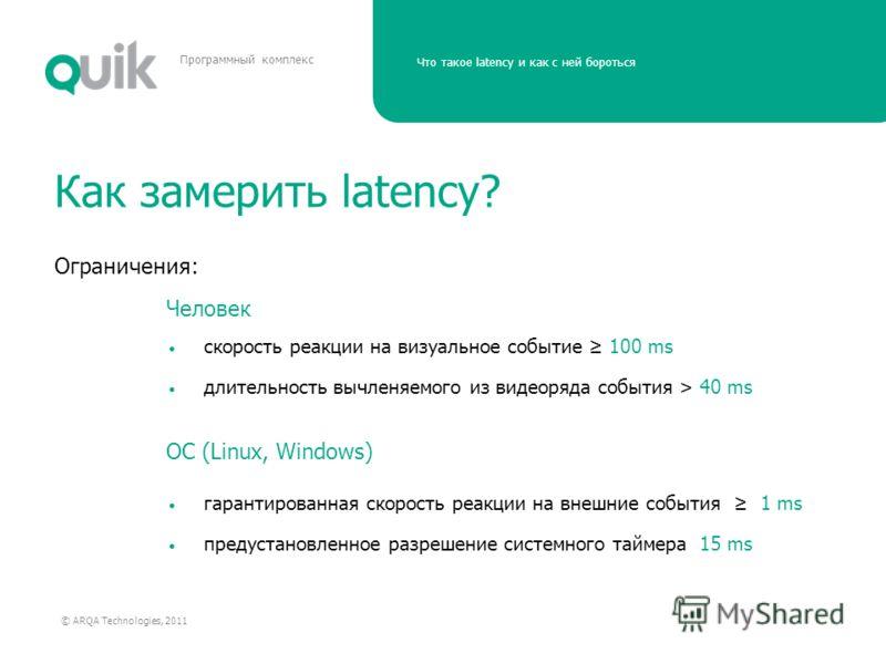 Что такое latency и как с ней бороться © ARQA Technologies, 2011 Программный комплекс Как замерить latency? Ограничения: скорость реакции на визуальное событие 100 ms длительность вычленяемого из видеоряда события > 40 ms гарантированная скорость реа
