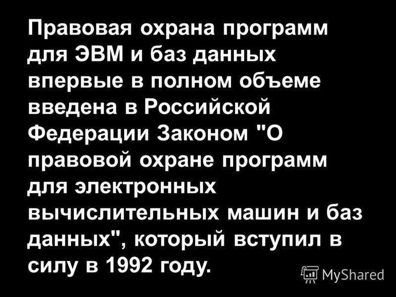 Правовая охрана программ для ЭВМ и баз данных впервые в полном объеме введена в Российской Федерации Законом О правовой охране программ для электронных вычислительных машин и баз данных, который вступил в силу в 1992 году.
