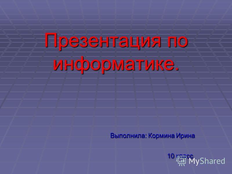 Презентация по информатике. Выполнила: Кормина Ирина 10 класс.