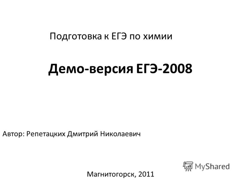 Подготовка к ЕГЭ по химии Демо-версия ЕГЭ-2008 Автор: Репетацких Дмитрий Николаевич Магнитогорск, 2011