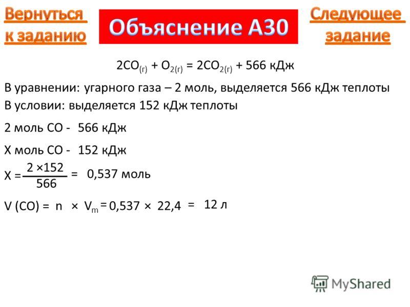 2СО (г) + О 2(г) = 2СО 2(г) + 566 кДж В уравнении: угарного газа – 2 моль, выделяется 566 кДж теплоты В условии: выделяется 152 кДж теплоты 2 моль CO -566 кДж Х моль CO -152 кДж Х = 2 ×152 566 =0,537 моль V (CO) = n =12 л ×VmVm 0,537×22,4 =