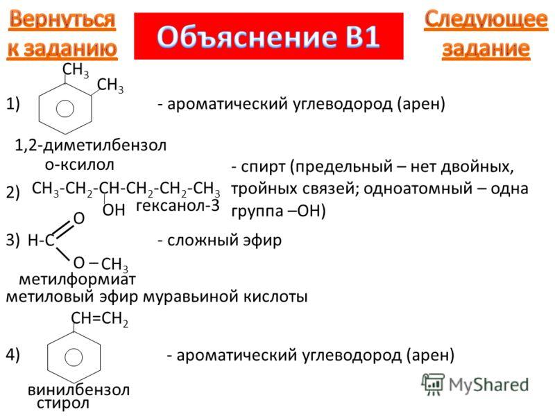 CH 3 O H-C O – CH 3 1) о-ксилол 1,2-диметилбензол - ароматический углеводород (арен) 2) CH 3 -CH 2 -CH-CH 2 -CH 2 -CH 3 OH - спирт (предельный – нет двойных, тройных связей; одноатомный – одна группа –OH) 3) CH 3 метилформиат метиловый эфир муравьино