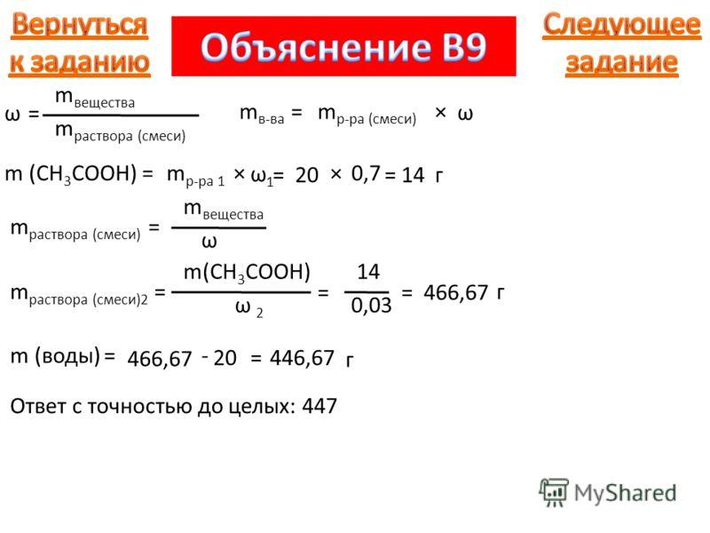 m раствора (смеси) ω =ω = m вещества m в-ва = ω ×m р-ра (смеси) m (CH 3 COOH) = ω1ω1 ×m р-ра 1 =20 ×0,7 =14г m раствора (смеси) = m вещества ω m раствора (смеси)2 = m(CH 3 COOH) ω 2ω 2 = 14 0,03 =466,67 г m (воды) = 466,67 - 20=446,67 г Ответ с точно