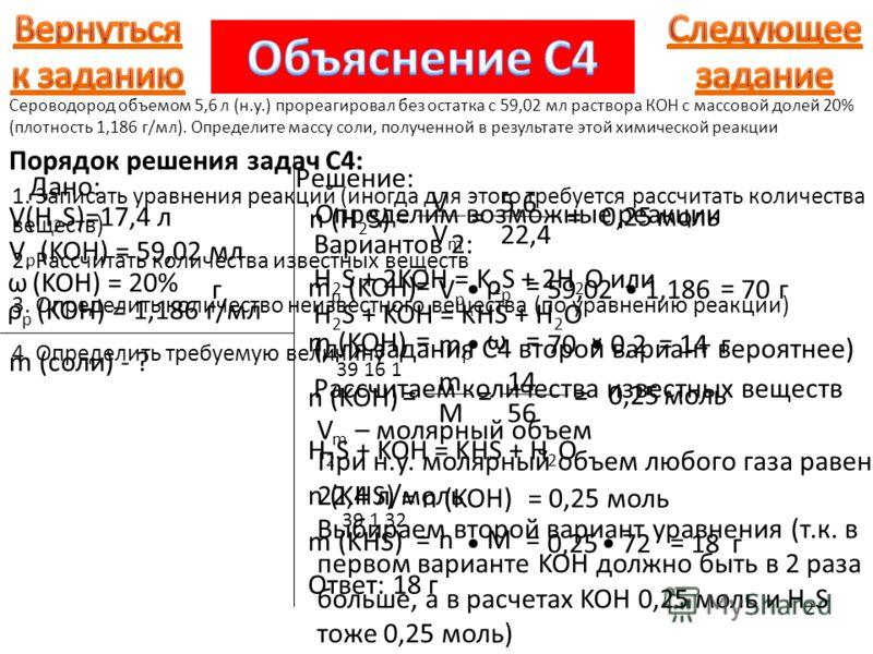 5,6 22,4 Дано: V(H 2 S)=17,4 л V р (KOH) = 59,02 мл m (соли) - ? Решение: ω (KOH) = 20% ρ р (KOH) = 1,186 г/мл Определим возможные реакции Вариантов 2: H 2 S + 2KOH = K 2 S + 2H 2 O или H 2 S + KOH = KHS + H 2 O (для задания С4 второй вариант вероятн