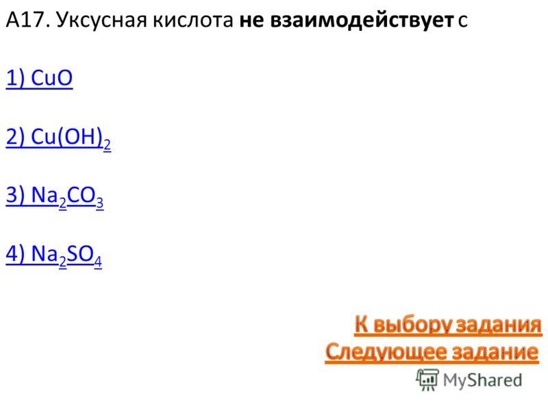 А17. Уксусная кислота не взаимодействует с 1) CuO 2) Cu(OH) 2 3) Na 2 CO 3 4) Na 2 SO 4
