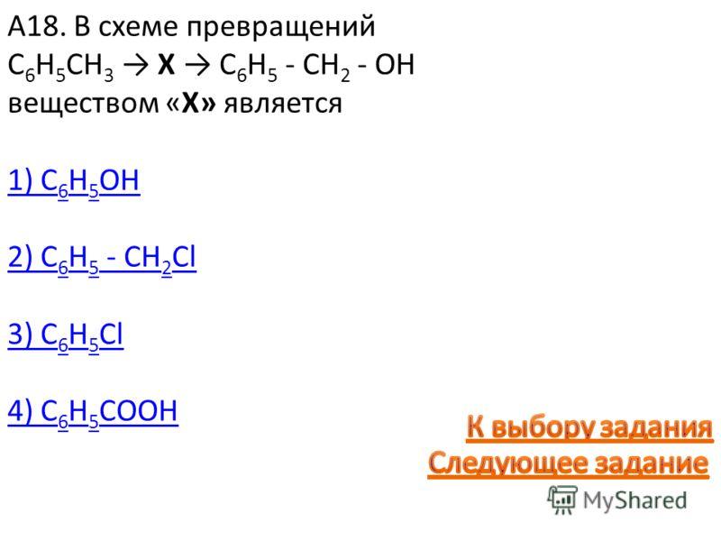 А18. В схеме превращений C 6 H 5 CH 3 X C 6 H 5 - CH 2 - OH веществом «Х» является 1) C 6 H 5 OH 2) C 6 H 5 - CH 2 Cl 3) C 6 H 5 Cl 4) C 6 H 5 COOH