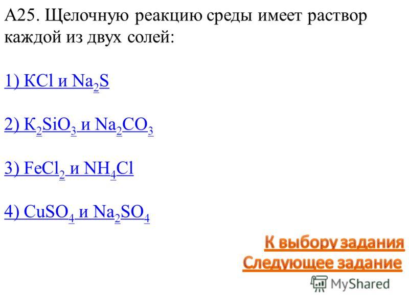 А25. Щелочную реакцию среды имеет раствор каждой из двух солей: 1) КCl и Na 2 S 2) К 2 SiO 3 и Na 2 CO 3 3) FeCl 2 и NН 4 Cl 4) CuSO 4 и Na 2 SO 4