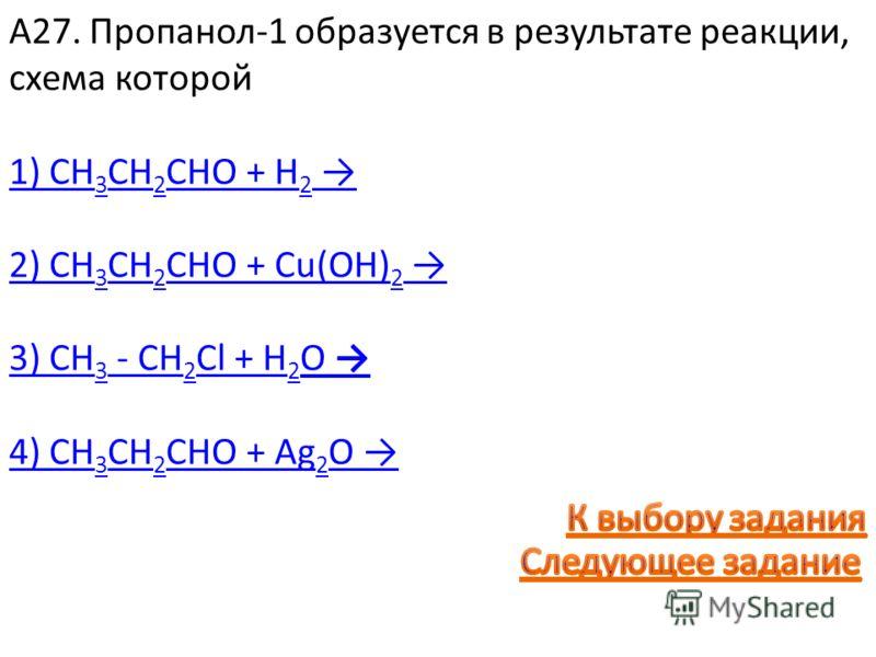 А27. Пропанол-1 образуется в результате реакции, схема которой 1) СН 3 СН 2 СНО + H 2 2) СН 3 СН 2 СНО + Cu(OH) 2 3) СН 3 - СН 2 Сl + H 2 O 4) СН 3 СН 2 СНО + Ag 2 O