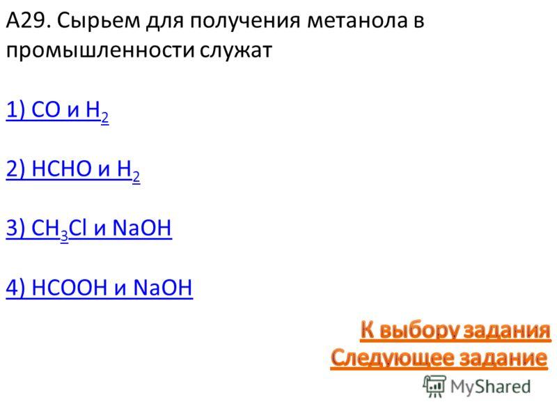 А29. Сырьем для получения метанола в промышленности служат 1) CO и H 2 2) HCHO и H 2 3) CH 3 Cl и NaOH 4) HCOOH и NaOH