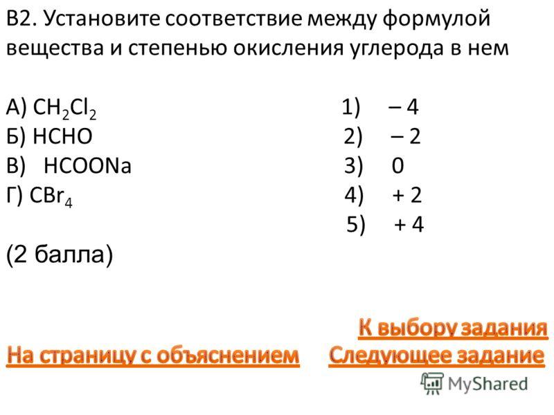В2. Установите соответствие между формулой вещества и степенью окисления углерода в нем А) CH 2 Cl 2 1) – 4 Б) HCHO 2) – 2 В) HCOONa 3) 0 Г) CBr 4 4) + 2 5) + 4 (2 балла)