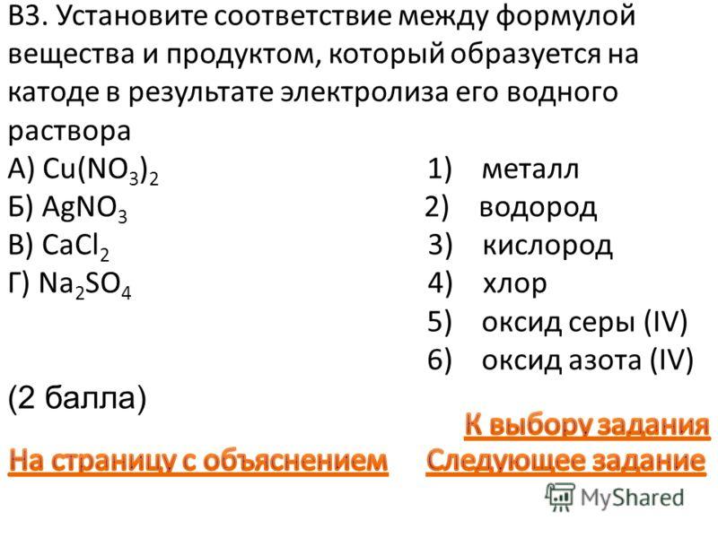 В3. Установите соответствие между формулой вещества и продуктом, который образуется на катоде в результате электролиза его водного раствора A) Cu(NO 3 ) 2 1) металл Б) AgNO 3 2) водород B) СaCl 2 3) кислород Г) Na 2 SO 4 4) хлор 5) оксид серы (IV) 6)