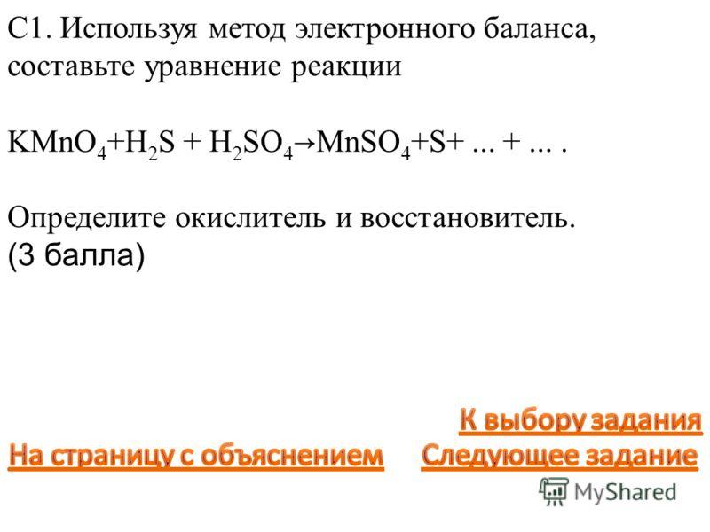 С1. Используя метод электронного баланса, составьте уравнение реакции KMnO 4 +H 2 S + H 2 SO 4 MnSO 4 +S+... +.... Определите окислитель и восстановитель. (3 балла)