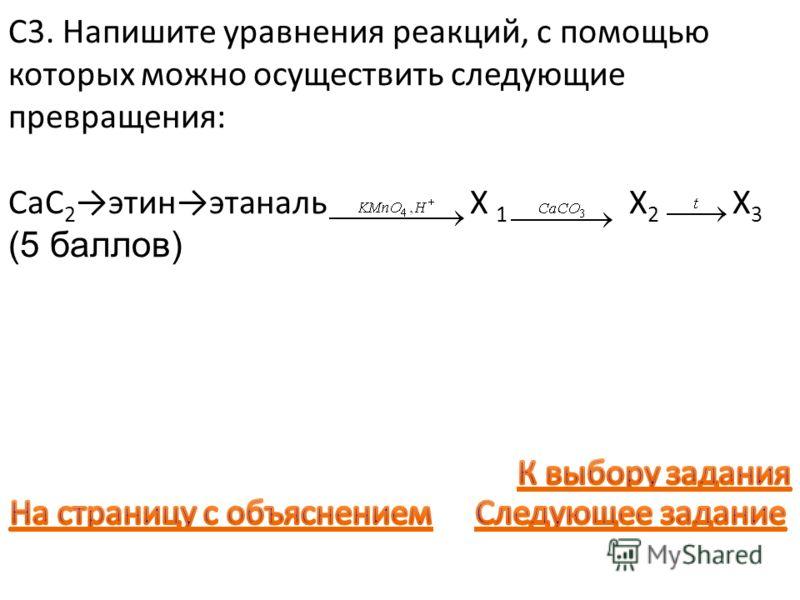 С3. Напишите уравнения реакций, с помощью которых можно осуществить следующие превращения: CaC 2 этинэтаналь X 1 X 2 X 3 (5 баллов)